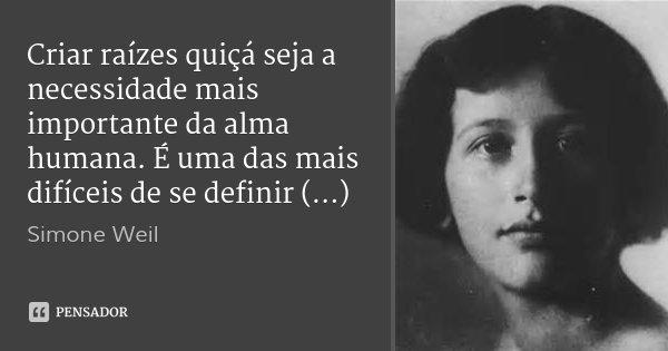 Criar raízes quiçá seja a necessidade mais importante da alma humana. É uma das mais difíceis de se definir (...)... Frase de Simone Weil.