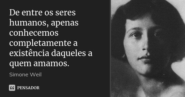 De entre os seres humanos, apenas conhecemos completamente a existência daqueles a quem amamos.... Frase de Simone Weil.