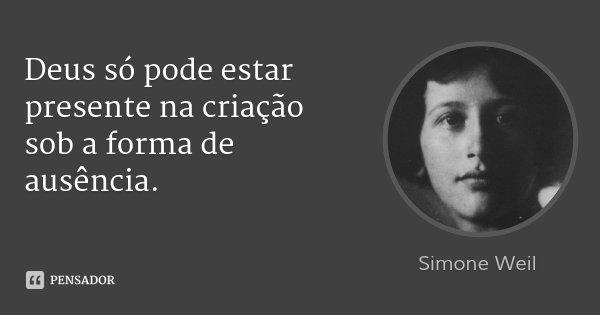 Deus só pode estar presente na criação sob a forma de ausência.... Frase de Simone Weil.