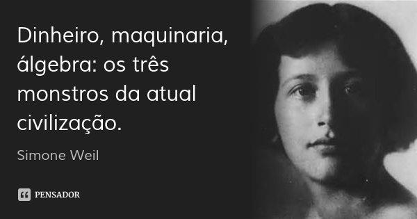 Dinheiro, maquinaria, álgebra: os três monstros da atual civilização.... Frase de Simone Weil.