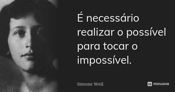 É necessário realizar o possível para tocar o impossível.... Frase de Simone Weil.