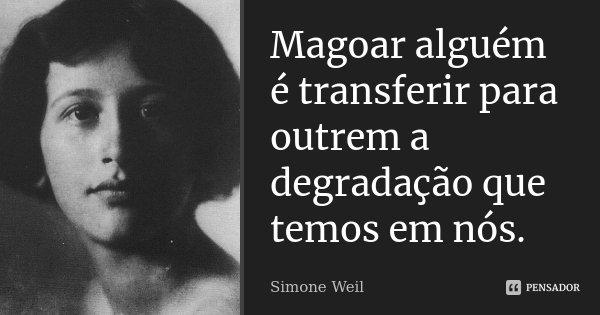 Magoar alguém é transferir para outrém a degradação que temos em nós.... Frase de Simone Weil.