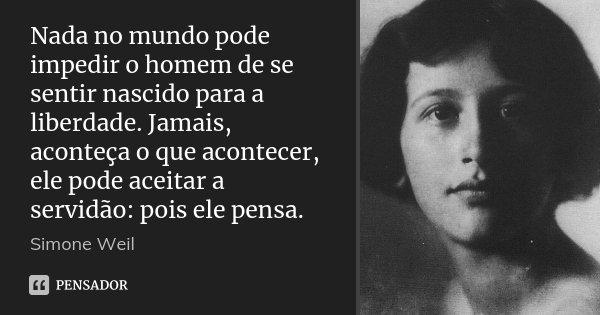 Nada no mundo pode impedir o homem de se sentir nascido para a liberdade. Jamais, aconteça o que acontecer, ele pode aceitar a servidão: pois ele pensa.... Frase de Simone Weil.