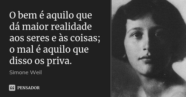 O bem é aquilo que dá maior realidade aos seres e às coisas; o mal é aquilo que disso os priva.... Frase de Simone Weil.