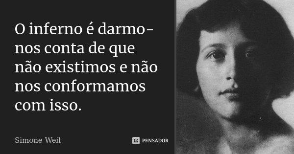 O inferno é darmo-nos conta de que não existimos e não nos conformamos com isso.... Frase de Simone Weil.