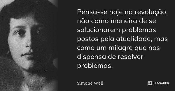 Pensa-se hoje na revolução, não como maneira de se solucionarem problemas postos pela actualidade, mas como um milagre que nos dispensa de resolver problemas.... Frase de Simone Weil.