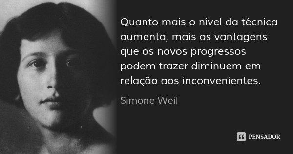 Quanto mais o nível da técnica aumenta, mais as vantagens que os novos progressos podem trazer diminuem em relação aos inconvenientes.... Frase de Simone Weil.