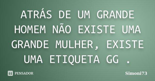 ATRÁS DE UM GRANDE HOMEM NÃO EXISTE UMA GRANDE MULHER, EXISTE UMA ETIQUETA GG .... Frase de simoni73.