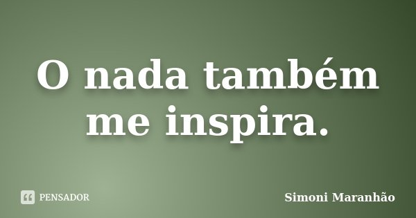 O nada também me inspira.... Frase de Simoni Maranhão.
