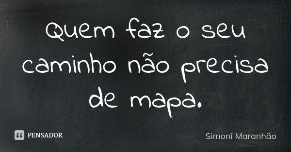 Quem faz o seu caminho não precisa de mapa.... Frase de Simoni Maranhão.