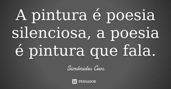 A pintura é poesia silenciosa, a poesia é pintura que fala.... Frase de Simônides Ceos.