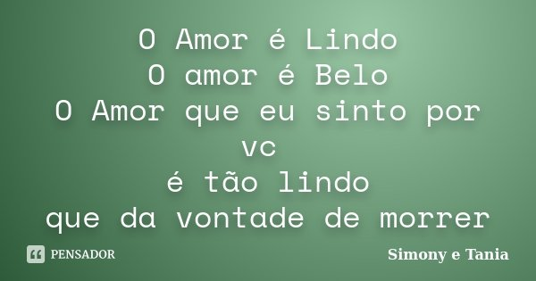 O Amor é Lindo O amor é Belo O Amor que eu sinto por vc é tão lindo que da vontade de morrer... Frase de Simony e Tania.