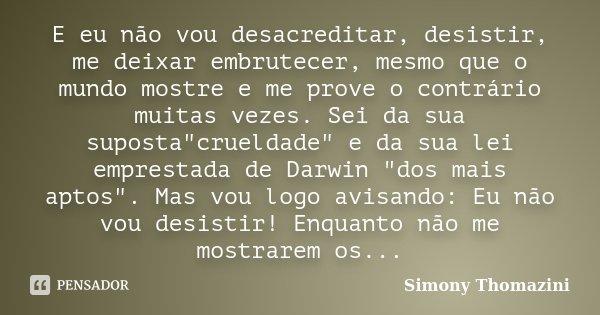 """E eu não vou desacreditar, desistir, me deixar embrutecer, mesmo que o mundo mostre e me prove o contrário muitas vezes. Sei da sua suposta""""crueldade""""... Frase de Simony Thomazini."""