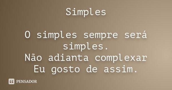 Simples O simples sempre será simples. Não adianta complexar Eu gosto de assim.... Frase de Desconhecido.