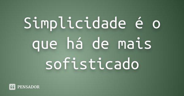 Simplicidade é o que há de mais sofisticado... Frase de Desconhecido.