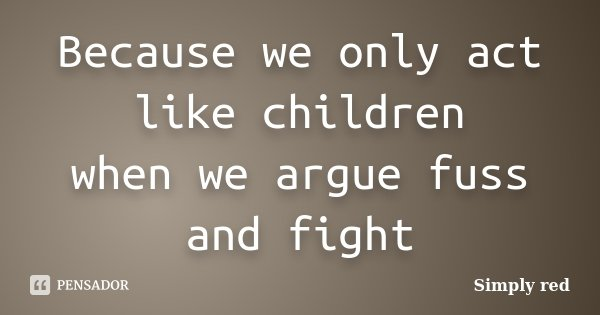 Because we only act like children when we argue fuss and fight... Frase de Simply red.