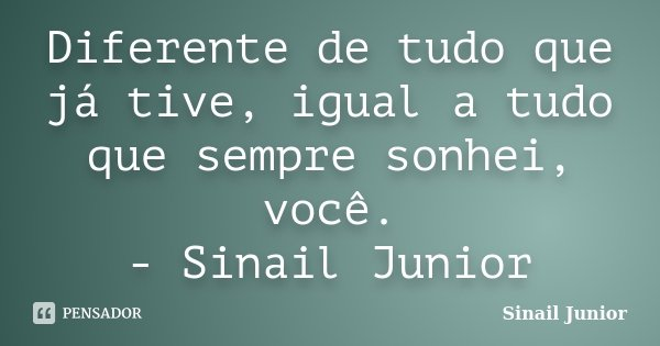 Diferente de tudo que já tive, igual a tudo que sempre sonhei, você. - Sinail Junior... Frase de Sinail Junior.