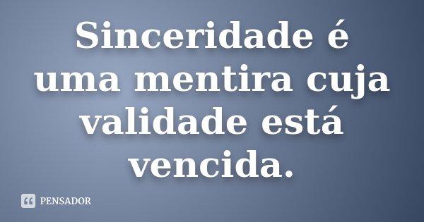 Sinceridade é uma mentira cuja validade está vencida.... Frase de anônimo.