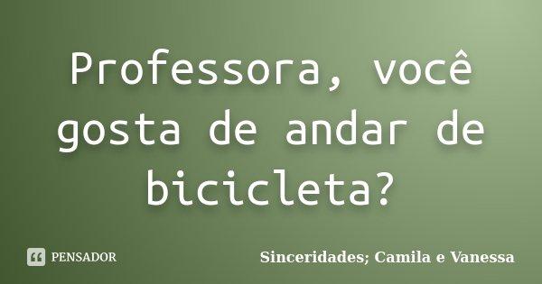 Professora, você gosta de andar de bicicleta?... Frase de Sinceridades; Camila e Vanessa.
