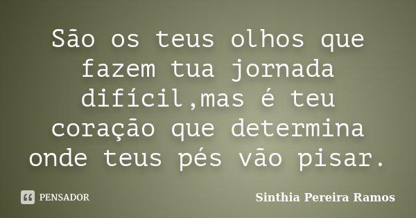 São os teus olhos que fazem tua jornada difícil,mas é teu coração que determina onde teus pés vão pisar.... Frase de Sinthia Pereira Ramos.
