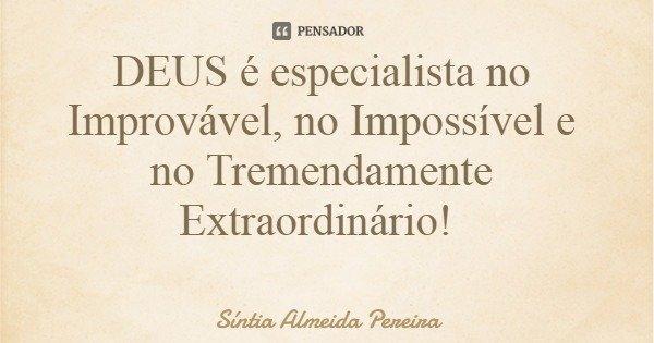 DEUS é especialista no Improvável, no Impossível e no Tremendamente Extraordinário!... Frase de Síntia Almeida Pereira.