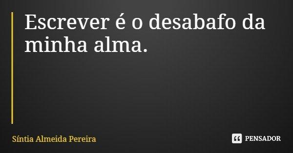 Escrever é o desabafo da minha alma.... Frase de Síntia Almeida Pereira.