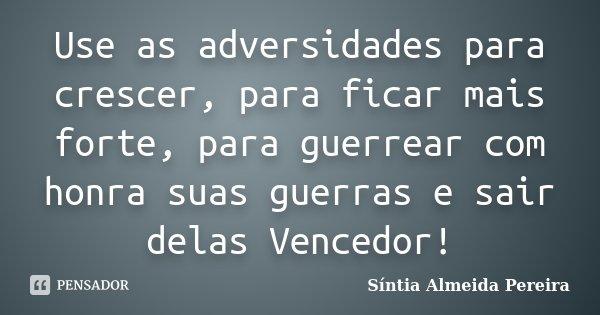 Use as adversidades para crescer, para ficar mais forte, para guerrear com honra suas guerras e sair delas Vencedor!... Frase de Síntia Almeida Pereira.