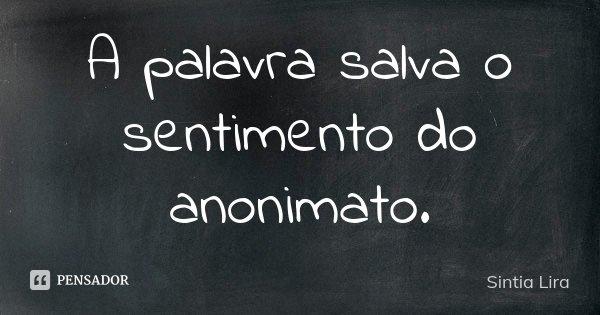 A palavra salva o sentimento do anonimato.... Frase de Sintia Lira.