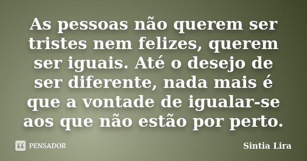 As pessoas não querem ser tristes nem felizes, querem ser iguais. Até o desejo de ser diferente, nada mais é que a vontade de igualar-se aos que não estão por p... Frase de Sintia Lira.