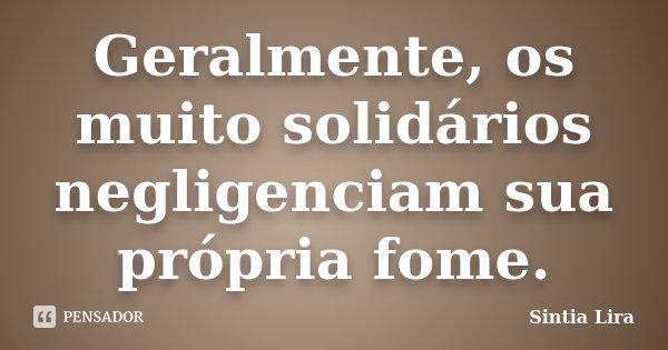 Geralmente, os muito solidários negligenciam sua própria fome.... Frase de Sintia Lira.