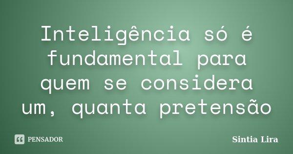 Inteligência só é fundamental para quem se considera um, quanta pretensão... Frase de Sintia Lira.