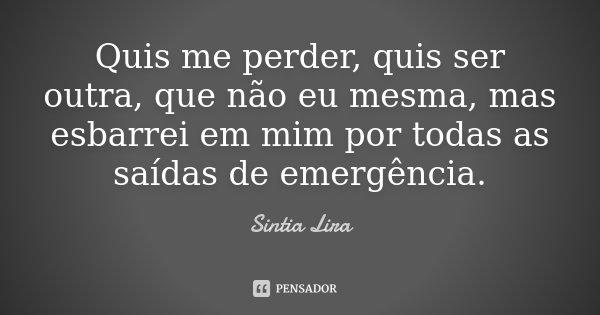 Quis me perder, quis ser outra, que não eu mesma, mas esbarrei em mim por todas as saídas de emergência.... Frase de Sintia Lira.