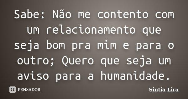 Sabe: Não me contento com um relacionamento que seja bom pra mim e para o outro; Quero que seja um aviso para a humanidade.... Frase de Sintia Lira.