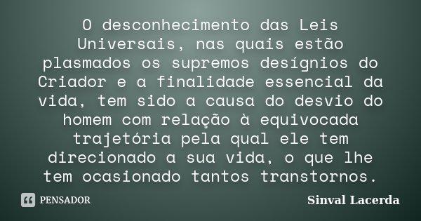 O desconhecimento das Leis Universais, nas quais estão plasmados os supremos desígnios do Criador e a finalidade essencial da vida, tem sido a causa do desvio d... Frase de Sinval Lacerda.