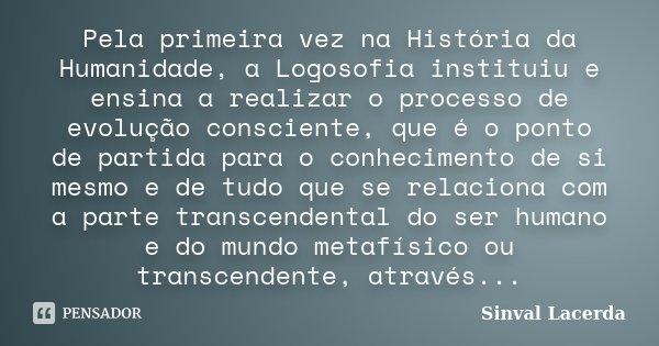 Pela primeira vez na História da Humanidade, a Logosofia instituiu e ensina a realizar o processo de evolução consciente, que é o ponto de partida para o conhec... Frase de Sinval Lacerda.