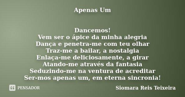 Apenas Um Dancemos! Vem ser o ápice da minha alegria Dança e penetra-me com teu olhar Traz-me a bailar, a nostalgia Enlaça-me deliciosamente, a girar Atando-me ... Frase de Siomara Reis Teixeira.