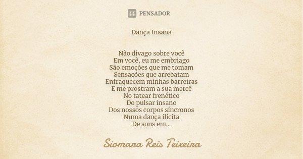 Dança Insana Não divago sobre você Em você, eu me embriago São emoções que me tomam Sensações que arrebatam Enfraquecem minhas barreiras E me prostram a sua mer... Frase de Siomara Reis Teixeira.