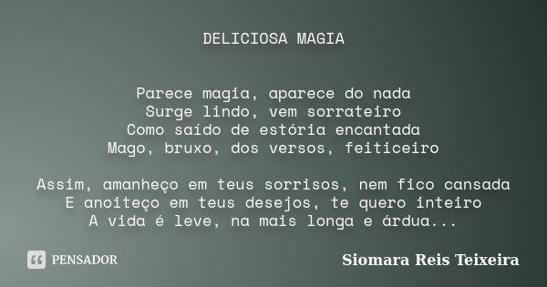DELICIOSA MAGIA Parece magia, aparece do nada Surge lindo, vem sorrateiro Como saído de estória encantada Mago, bruxo, dos versos, feiticeiro Assim, amanheço em... Frase de Siomara Reis Teixeira.