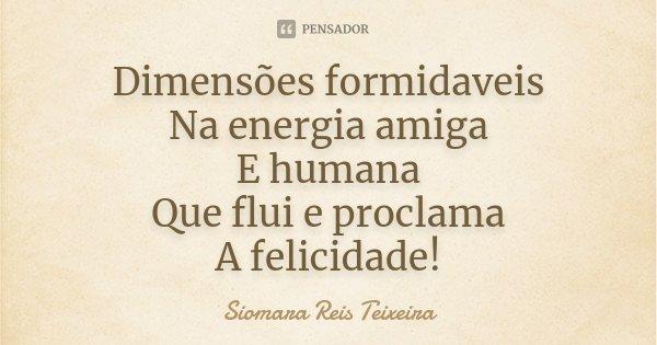 Dimensões formidaveis Na energia amiga E humana Que flui e proclama A felicidade!... Frase de Siomara Reis Teixeira.