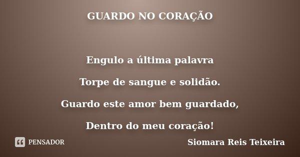 GUARDO NO CORAÇÃO Engulo a última palavra Torpe de sangue e solidão. Guardo este amor bem guardado, Dentro do meu coração!... Frase de Siomara Reis Teixeira.