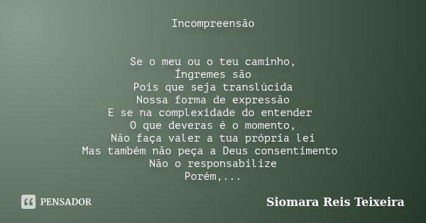 Incompreensão Se o meu ou o teu caminho, Íngremes são Pois que seja translúcida Nossa forma de expressão E se na complexidade do entender O que deveras é o mome... Frase de Siomara Reis Teixeira.