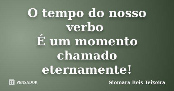 O tempo do nosso verbo É um momento chamado eternamente!... Frase de Siomara Reis Teixeira.