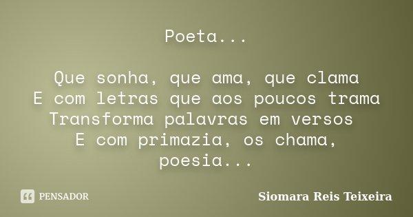 Poeta... Que sonha, que ama, que clama E com letras que aos poucos trama Transforma palavras em versos E com primazia, os chama, poesia...... Frase de Siomara Reis Teixeira.