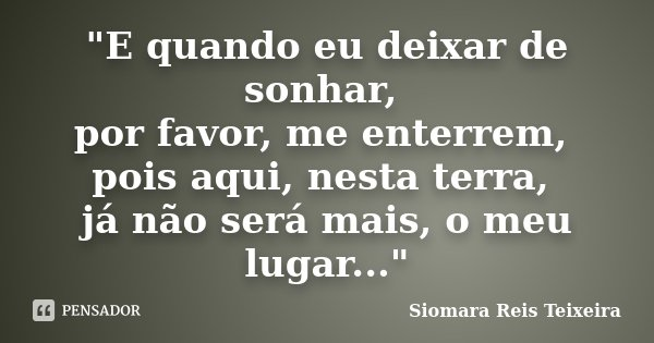 """""""E quando eu deixar de sonhar, por favor, me enterrem, pois aqui, nesta terra, já não será mais, o meu lugar...""""... Frase de Siomara Reis Teixeira."""