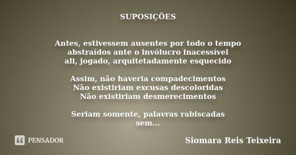 SUPOSIÇÕES Antes, estivessem ausentes por todo o tempo abstraídos ante o invólucro inacessível ali, jogado, arquitetadamente esquecido Assim, não haveria compad... Frase de Siomara Reis Teixeira.
