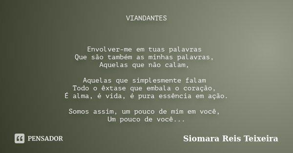 VIANDANTES Envolver-me em tuas palavras Que são também as minhas palavras, Aquelas que não calam, Aquelas que simplesmente falam Todo o êxtase que embala o cora... Frase de Siomara Reis Teixeira.