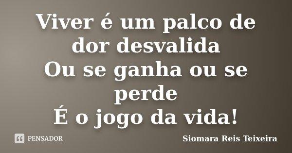 Viver é um palco de dor desvalida Ou se ganha ou se perde É o jogo da vida!... Frase de ©Siomara Reis Teixeira.
