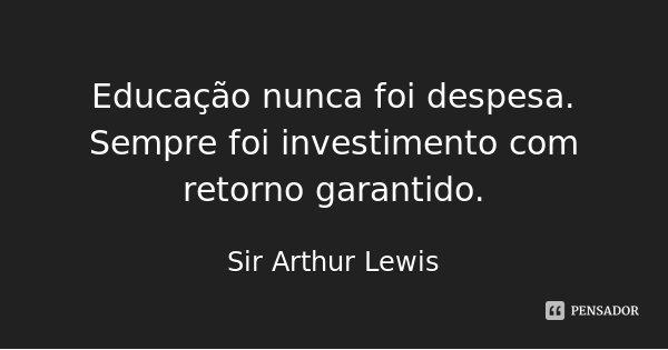 Educação nunca foi despesa. Sempre foi investimento com retorno garantido.... Frase de Sir Arthur Lewis.