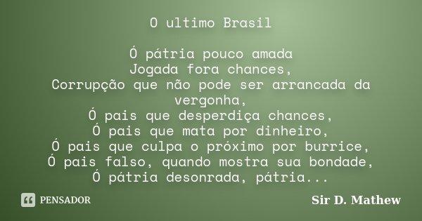O ultimo Brasil Ó pátria pouco amada Jogada fora chances, Corrupção que não pode ser arrancada da vergonha, Ó pais que desperdiça chances, Ó pais que mata por d... Frase de Sir D. Mathew.