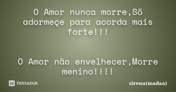 O Amor nunca morre,Sö adormeçe para acorda mais forte!!! O Amor näo envelhecer,Morre menino!!!!... Frase de sirena(madaa).